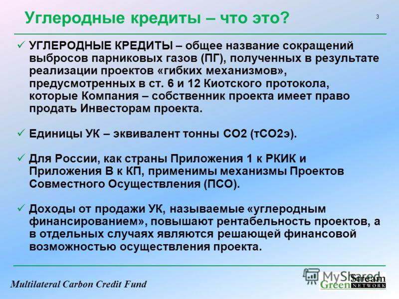 Multilateral Carbon Credit Fund 3 Углеродные кредиты – что это? УГЛЕРОДНЫЕ КРЕДИТЫ – общее название сокращений выбросов парниковых газов (ПГ), полученных в результате реализации проектов «гибких механизмов», предусмотренных в ст. 6 и 12 Киотского про