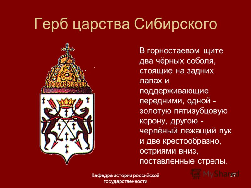 Кафедра истории российской государственности 27 Герб царства Сибирского В горностаевом щите два чёрных соболя, стоящие на задних лапах и поддерживающие передними, одной - золотую пятизубцовую корону, другою - черлёный лежащий лук и две крестообразно,