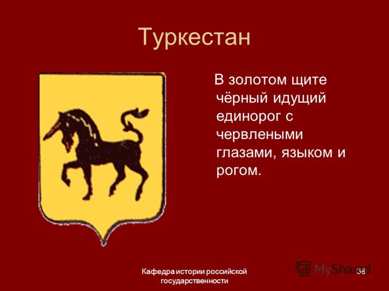 Кафедра истории российской государственности 38 Туркестан В золотом щите чёрный идущий единорог с червлеными глазами, языком и рогом.
