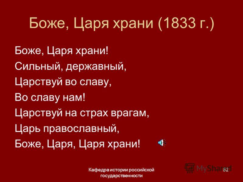 Кафедра истории российской государственности 52 Боже, Царя храни (1833 г.) Боже, Царя храни! Сильный, державный, Царствуй во славу, Во славу нам! Царствуй на страх врагам, Царь православный, Боже, Царя, Царя храни!