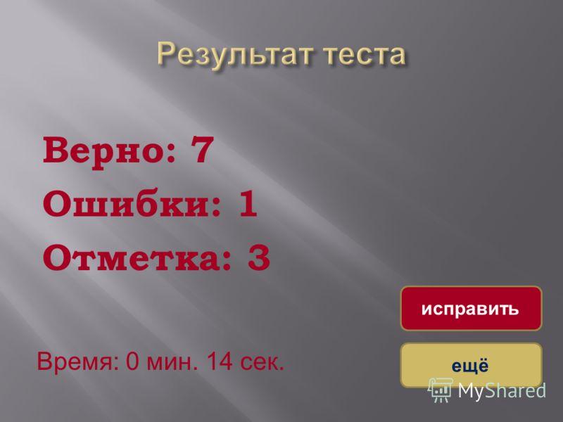 Верно: 7 Ошибки: 1 Отметка: 3 Время: 0 мин. 14 сек. ещё исправить