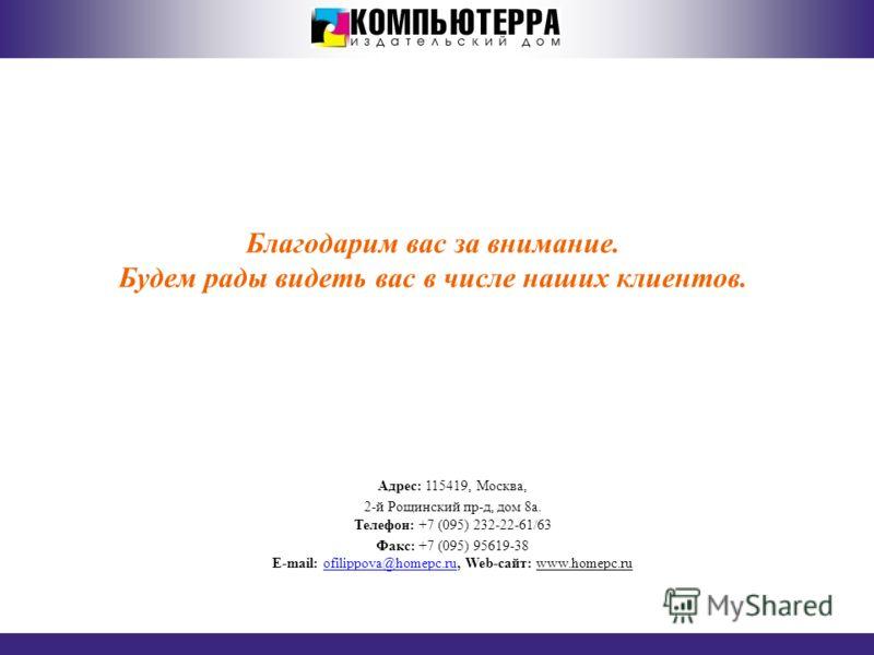 ИЗДАТЕЛЬСКИЙ ДОМ «КОМПЬЮТЕРРА» Благодарим вас за внимание. Будем рады видеть вас в числе наших клиентов. Адрес: 115419, Москва, 2-й Рощинский пр-д, дом 8a. Телефон: +7 (095) 232-22-61/63 Факс: +7 (095) 95619-38 E-mail: ofilippova@homepc.ru, Web-сайт: