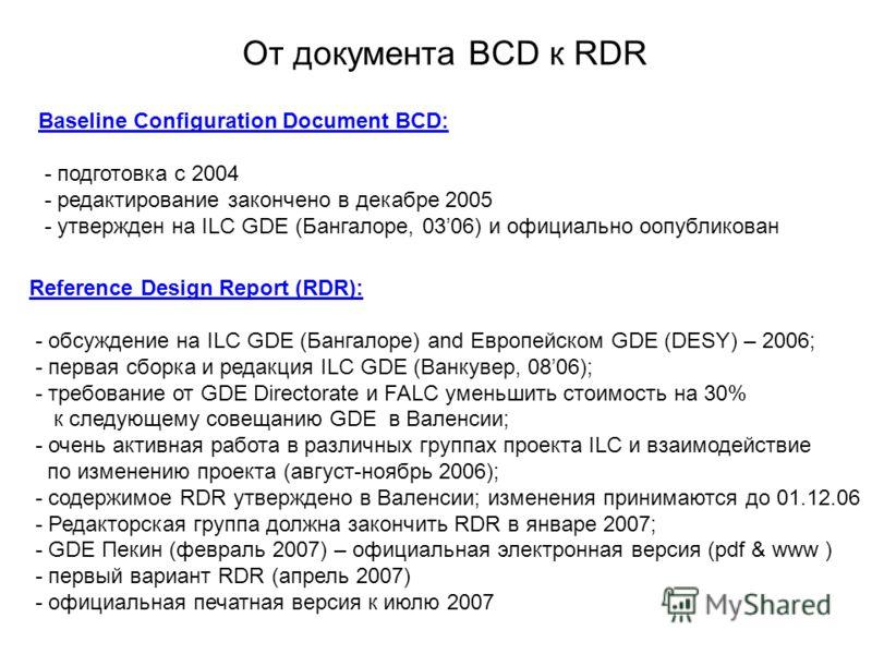 От документа BCD к RDR Baseline Configuration Document BCD: - подготовка с 2004 - редактирование закончено в декабре 2005 - утвержден на ILC GDE (Бангалоре, 0306) и официально оопубликован Reference Design Report (RDR): - обсуждение на ILC GDE (Банга