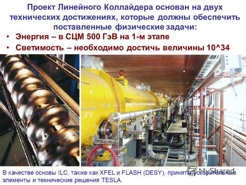 Энергия – в СЦМ 500 ГэВ на 1-м этапе Светимость – необходимо достичь величины 10^34 Проект Линейного Коллайдера основан на двух технических достижениях, которые должны обеспечить поставленные физические задачи: В качестве основы ILC, также как XFEL и