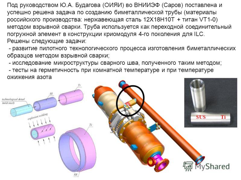 Под руководством Ю.А. Будагова (ОИЯИ) во ВНИИЭФ (Саров) поставлена и успешно решена задача по созданию биметаллической трубы (материалы российского производства: нержавеющая сталь 12Х18Н10Т + титан VT1-0) методом взрывной сварки. Труба используется к