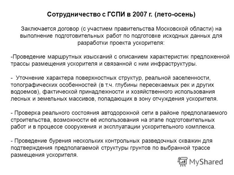 Сотрудничество с ГСПИ в 2007 г. (лето-осень) Заключается договор (с участием правительства Московской области) на выполнение подготовительных работ по подготовке исходных данных для разработки проекта ускорителя: -Проведение маршрутных изысканий с оп