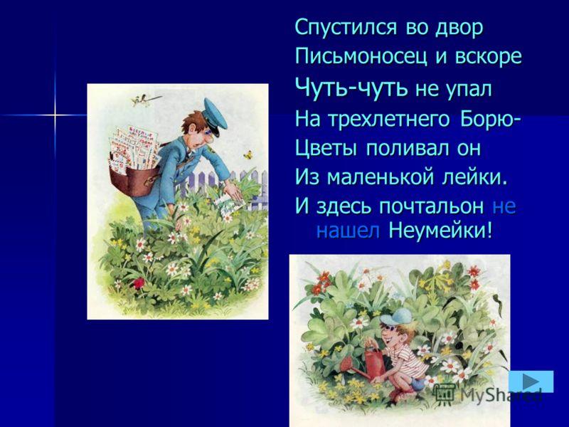 Спустился во двор Письмоносец и вскоре Чуть-чуть не упал На трехлетнего Борю- Цветы поливал он Из маленькой лейки. И здесь почтальон не нашел Неумейки!