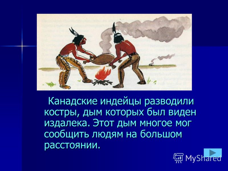 Канадские индейцы разводили костры, дым которых был виден издалека. Этот дым многое мог сообщить людям на большом расстоянии. Канадские индейцы разводили костры, дым которых был виден издалека. Этот дым многое мог сообщить людям на большом расстоянии