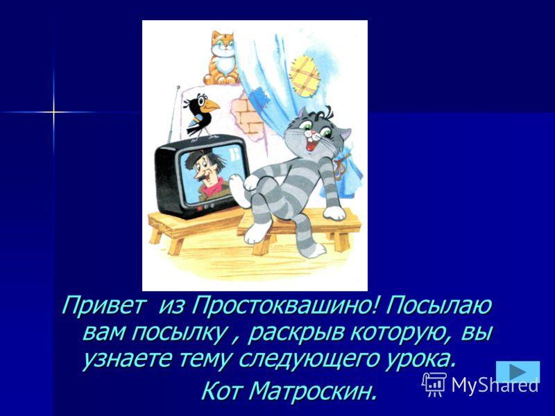 Привет из Простоквашино! Посылаю вам посылку, раскрыв которую, вы узнаете тему следующего урока. Кот Матроскин.