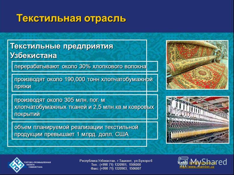 Текстильные предприятия Узбекистана перерабатывают около 30% хлопкового волокна производят около 190,000 тонн хлопчатобумажной пряжи производят около 305 млн. пог. м хлопчатобумажных тканей и 2,5 млн.кв.м ковровых покрытий объем планируемой реализаци