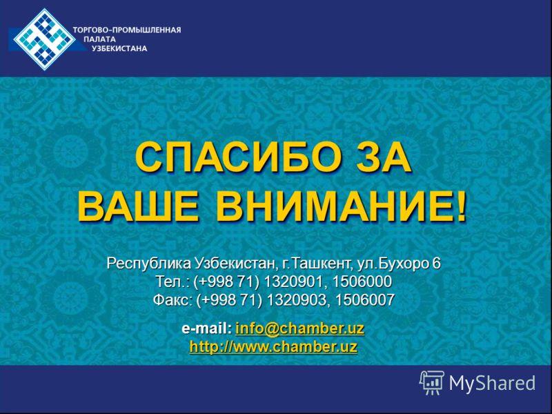 СПАСИБО ЗА ВАШЕ ВНИМАНИЕ! СПАСИБО ЗА ВАШЕ ВНИМАНИЕ! e-mail: info@chamber.uz info@chamber.uz http://www.chamber.uz Республика Узбекистан, г.Ташкент, ул.Бухоро 6 Тел.: (+998 71) 1320901, 1506000 Факс: (+998 71) 1320903, 1506007