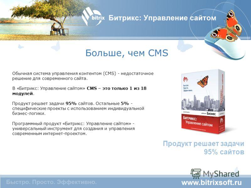 Больше, чем CMS Обычная система управления контентом (CMS) - недостаточное решение для современного сайта. В «Битрикс: Управление сайтом» CMS – это только 1 из 18 модулей. Продукт решает задачи 95% сайтов. Остальные 5% - специфические проекты с испол