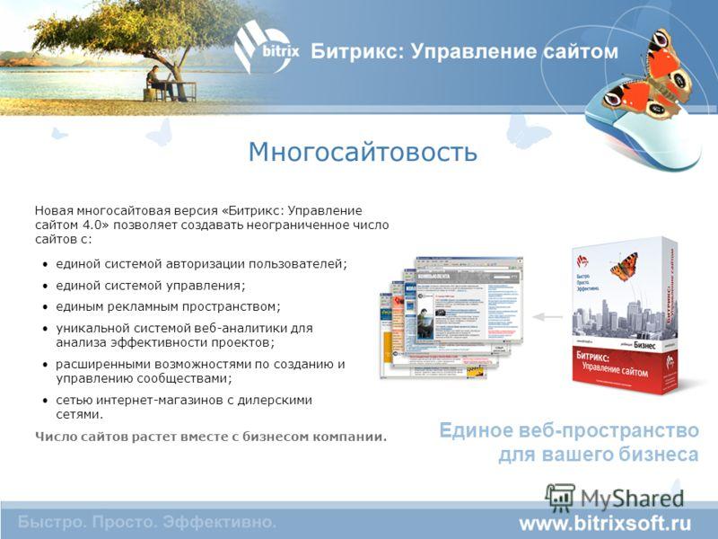 Многосайтовость Единое веб-пространство для вашего бизнеса Новая многосайтовая версия «Битрикс: Управление сайтом 4.0» позволяет создавать неограниченное число сайтов с: Число сайтов растет вместе с бизнесом компании. единой системой авторизации поль