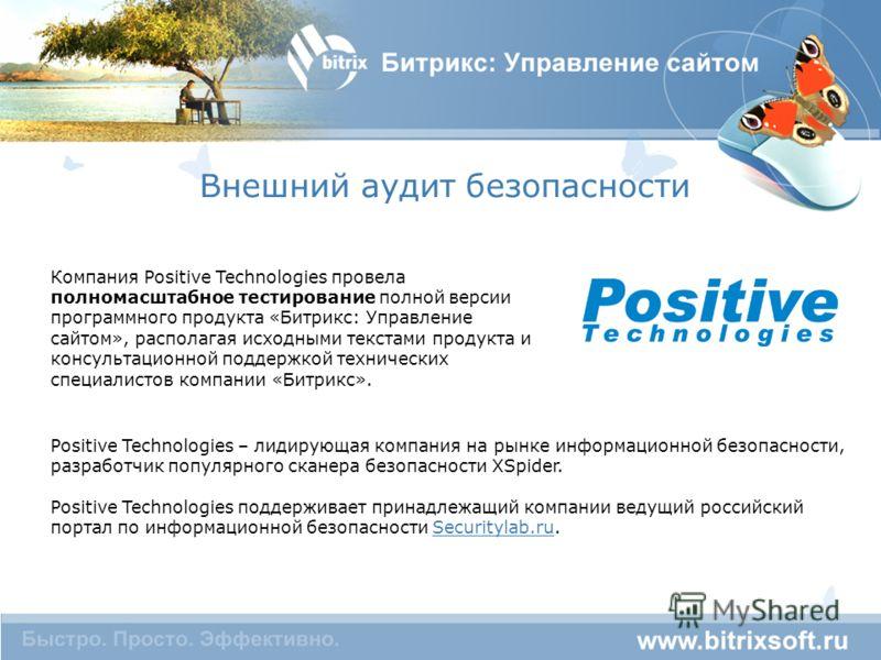 Внешний аудит безопасности Компания Positive Technologies провела полномасштабное тестирование полной версии программного продукта «Битрикс: Управление сайтом», располагая исходными текстами продукта и консультационной поддержкой технических специали