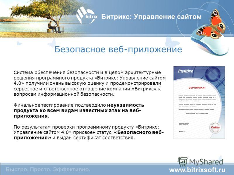Безопасное веб-приложение Система обеспечения безопасности и в целом архитектурные решения программного продукта «Битрикс: Управление сайтом 4.0» получили очень высокую оценку и продемонстрировали серьезное и ответственное отношение компании «Битрикс