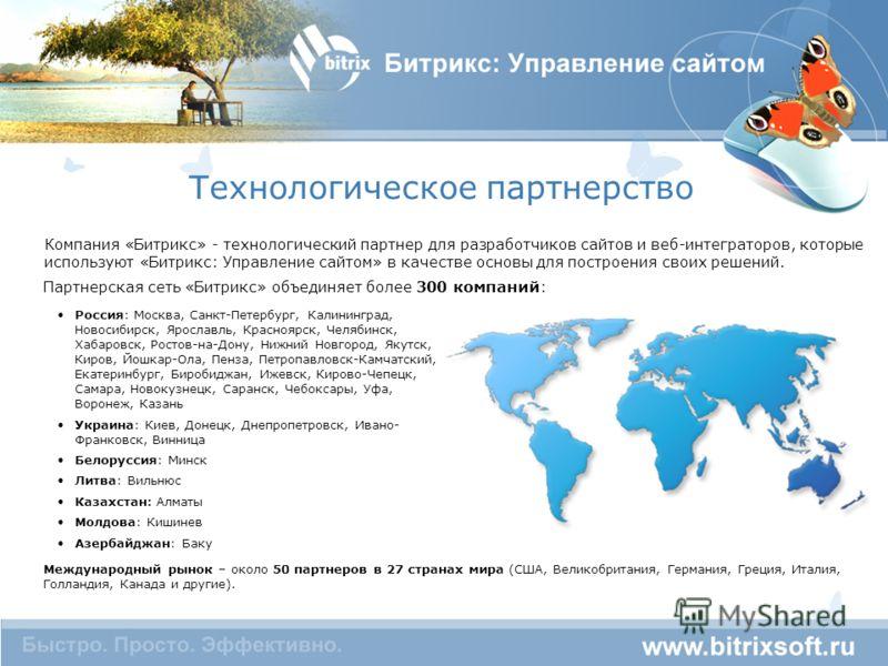 Технологическое партнерство Компания «Битрикс» - технологический партнер для разработчиков сайтов и веб-интеграторов, которые используют «Битрикс: Управление сайтом» в качестве основы для построения своих решений. Россия: Москва, Санкт-Петербург, Кал