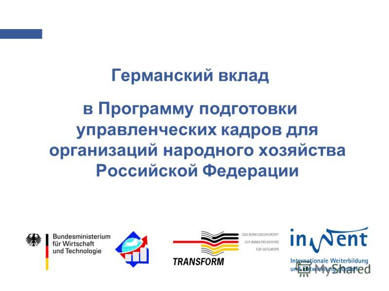 Германский вклад в Президентскую Программу Германский вклад в Программу подготовки управленческих кадров для организаций народного хозяйства Российской Федерации