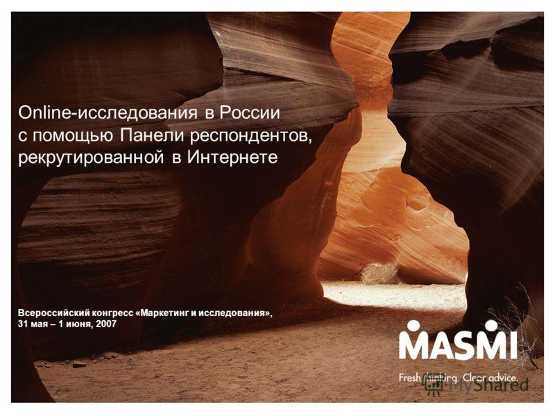 Online-исследования в России с помощью Панели респондентов, рекрутированной в Интернете Всероссийский конгресс «Маркетинг и исследования», 31 мая – 1 июня, 2007