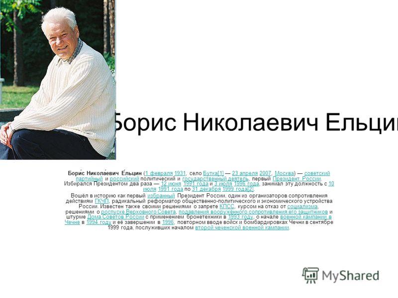 Борис Николаевич Ельцин. Бори́с Никола́евич Е́льцин (1 февраля 1931, село Бутка[1] 23 апреля 2007, Москва) советский партийный и российский политический и государственный деятель, первый Президент России. Избирался Президентом два раза 12 июня 1991 г