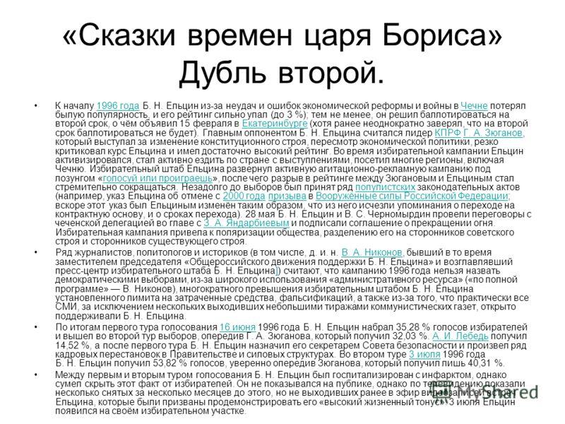 «Сказки времен царя Бориса» Дубль второй. К началу 1996 года Б. Н. Ельцин из-за неудач и ошибок экономической реформы и войны в Чечне потерял былую популярность, и его рейтинг сильно упал (до 3 %); тем не менее, он решил баллотироваться на второй сро