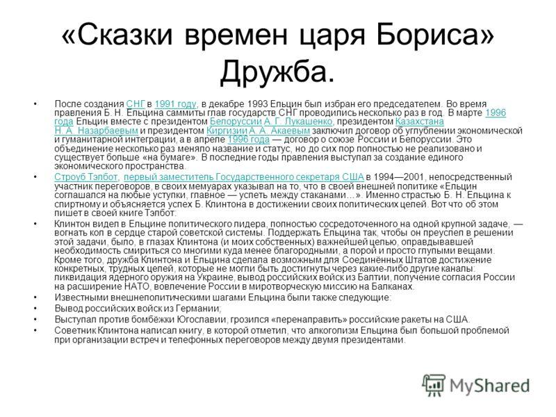 «Сказки времен царя Бориса» Дружба. После создания СНГ в 1991 году, в декабре 1993 Ельцин был избран его председателем. Во время правления Б. Н. Ельцина саммиты глав государств СНГ проводились несколько раз в год. В марте 1996 года Ельцин вместе с пр