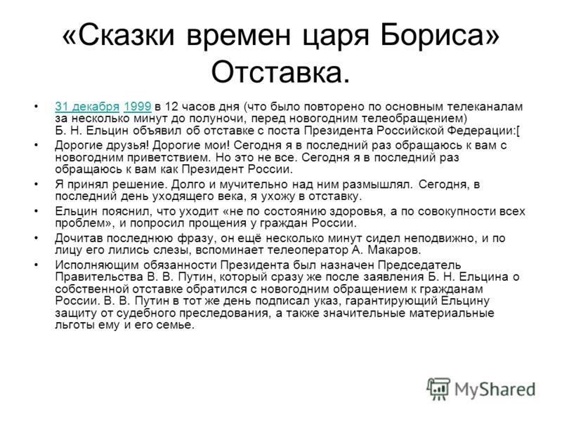 «Сказки времен царя Бориса» Отставка. 31 декабря 1999 в 12 часов дня (что было повторено по основным телеканалам за несколько минут до полуночи, перед новогодним телеобращением) Б. Н. Ельцин объявил об отставке с поста Президента Российской Федерации
