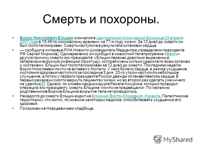 Смерть и похороны. Борис Николаевич Ельцин скончался в Центральной клинической больнице 23 апреля 2007 года в 15:45 по московскому времени, на 77-м году жизни. За 12 дней до смерти он был госпитализирован. Смерть наступила в результате остановки серд