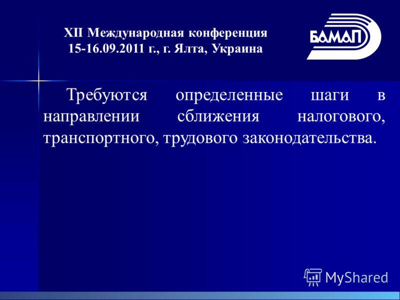 XII Международная конференция 15-16.09.2011 г., г. Ялта, Украина Требуются определенные шаги в направлении сближения налогового, транспортного, трудового законодательства.