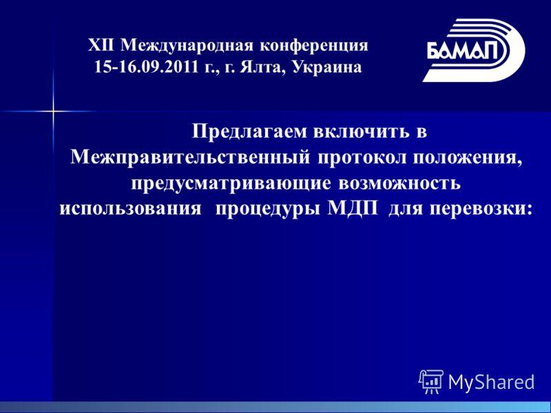 XII Международная конференция 15-16.09.2011 г., г. Ялта, Украина Предлагаем включить в Межправительственный протокол положения, предусматривающие возможность использования процедуры МДП для перевозки: