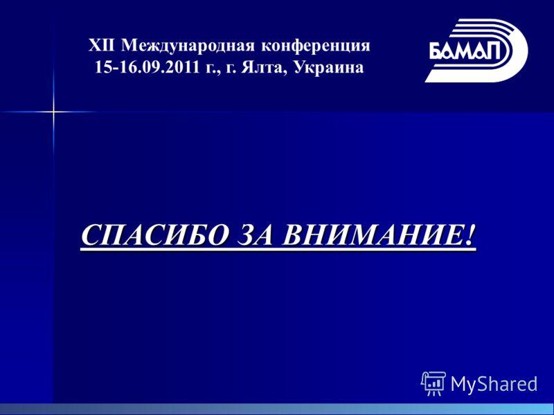 XII Международная конференция 15-16.09.2011 г., г. Ялта, Украина СПАСИБО ЗА ВНИМАНИЕ!