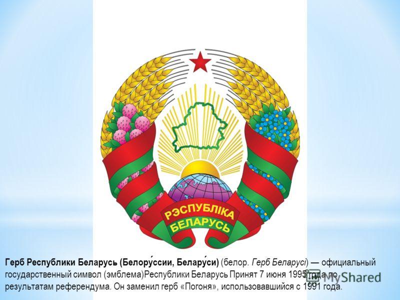 Герб Республики Беларусь (Белоруссии, Беларуси) (белор. Герб Беларусі ) официальный государственный символ (эмблема)Республики Беларусь Принят 7 июня 1995 года по результатам референдума. Он заменил герб «Погоня», использовавшийся с 1991 года.