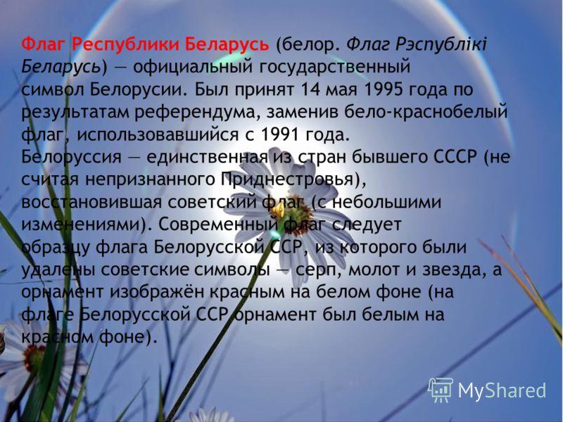 Флаг Республики Беларусь (белор. Флаг Рэспублiкi Беларусь) официальный государственный символ Белорусии. Был принят 14 мая 1995 года по результатам референдума, заменив бело-краснобелый флаг, использовавшийся с 1991 года. Белоруссия единственная из с