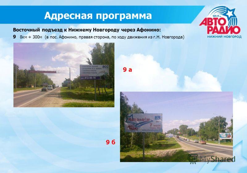 9 б 9 а Восточный подъезд к Нижнему Новгороду через Афонино: 9 8км + 300м (в пос. Афонино, правая сторона, по ходу движения из г.Н. Новгорода) Адресная программа