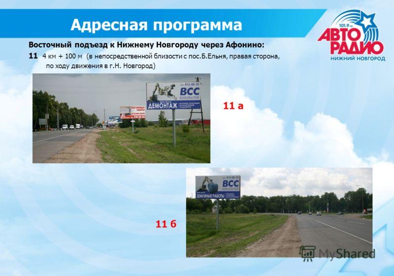 11 б 11 а Восточный подъезд к Нижнему Новгороду через Афонино: 11 4 км + 100 м (в непосредственной близости с пос.Б.Ельня, правая сторона, по ходу движения в г.Н. Новгород) Адресная программа
