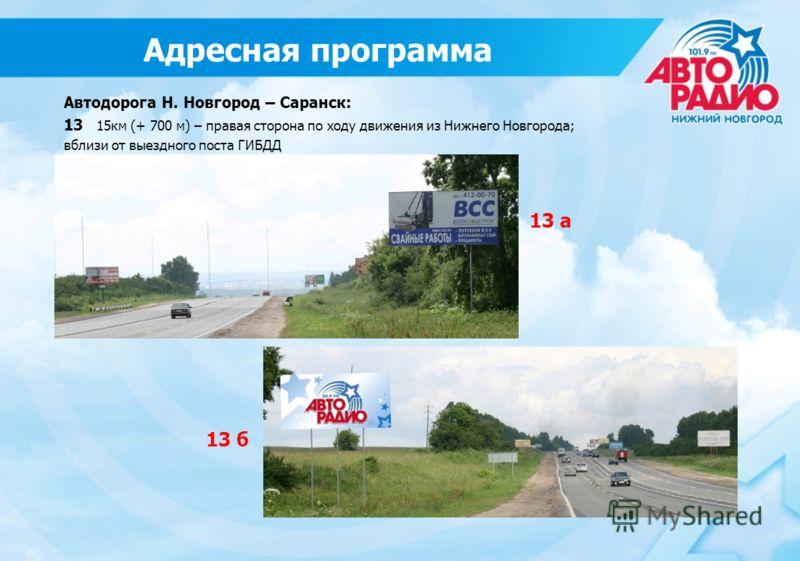 13 б 13 а Автодорога Н. Новгород – Саранск: 13 15км (+ 700 м) – правая сторона по ходу движения из Нижнего Новгорода; вблизи от выездного поста ГИБДД Адресная программа