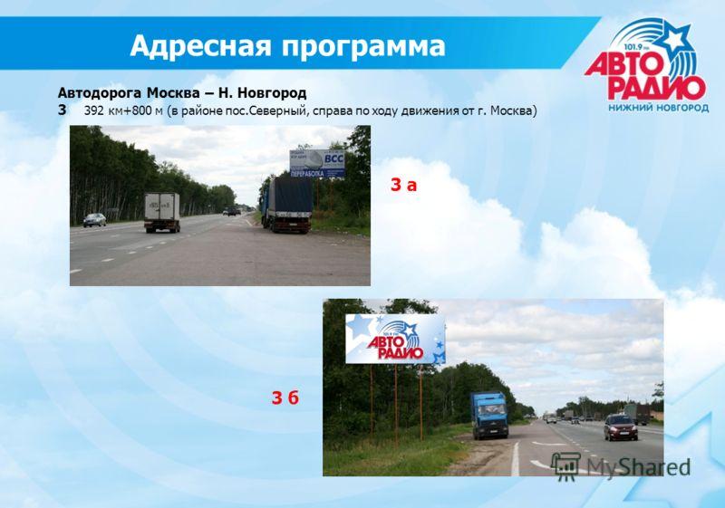 Адресная программа Автодорога Москва – Н. Новгород 3 392 км+800 м (в районе пос.Северный, справа по ходу движения от г. Москва) 3 а 3 б