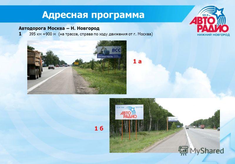Автодорога Москва – Н. Новгород 1 395 км +900 м (на трассе, справа по ходу движения от г. Москва) 1 б 1 а Адресная программа
