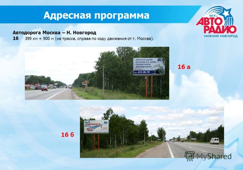 Автодорога Москва – Н. Новгород 16 399 км + 900 м (на трассе, справа по ходу движения от г. Москва). 16 б 16 а Адресная программа