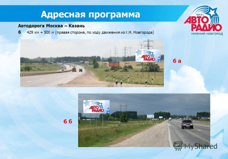 Автодорога Москва – Казань 6 429 км + 500 м (правая сторона, по ходу движения из г.Н. Новгорода) 6 б 6 а Адресная программа