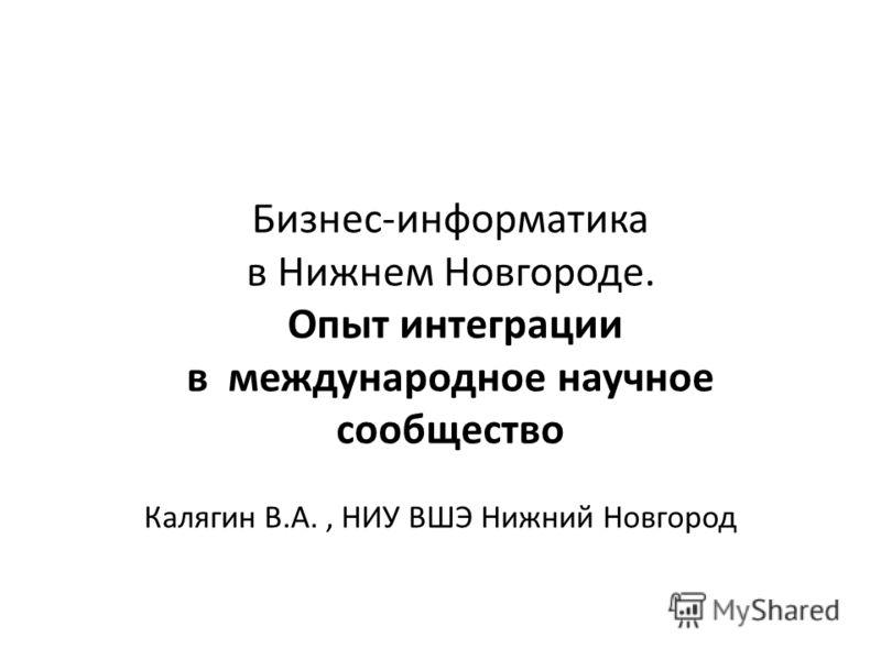 Бизнес-информатика в Нижнем Новгороде. Опыт интеграции в международное научное сообщество Калягин В.А., НИУ ВШЭ Нижний Новгород