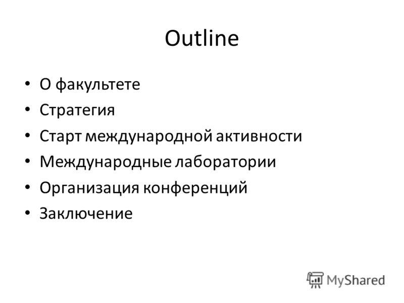 Outline О факультете Стратегия Старт международной активности Международные лаборатории Организация конференций Заключение