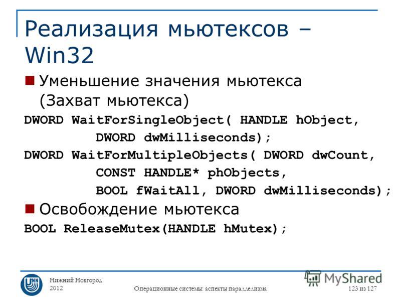 Нижний Новгород 2012 Операционные системы: аспекты параллелизма 123 из 127 Реализация мьютексов – Win32 Уменьшение значения мьютекса (Захват мьютекса) DWORD WaitForSingleObject( HANDLE hObject, DWORD dwMilliseconds); DWORD WaitForMultipleObjects( DWO