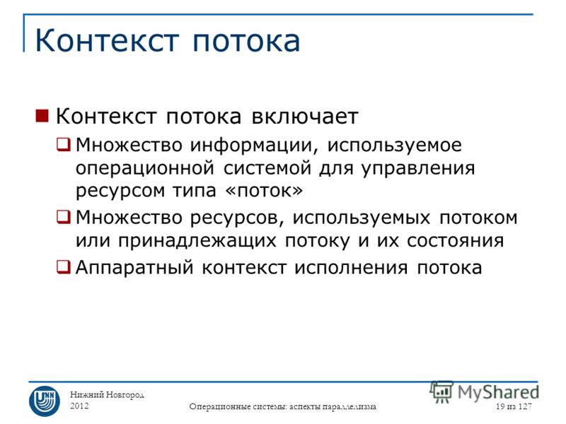 Нижний Новгород 2012 Операционные системы: аспекты параллелизма 19 из 127 Контекст потока Контекст потока включает Множество информации, используемое операционной системой для управления ресурсом типа «поток» Множество ресурсов, используемых потоком