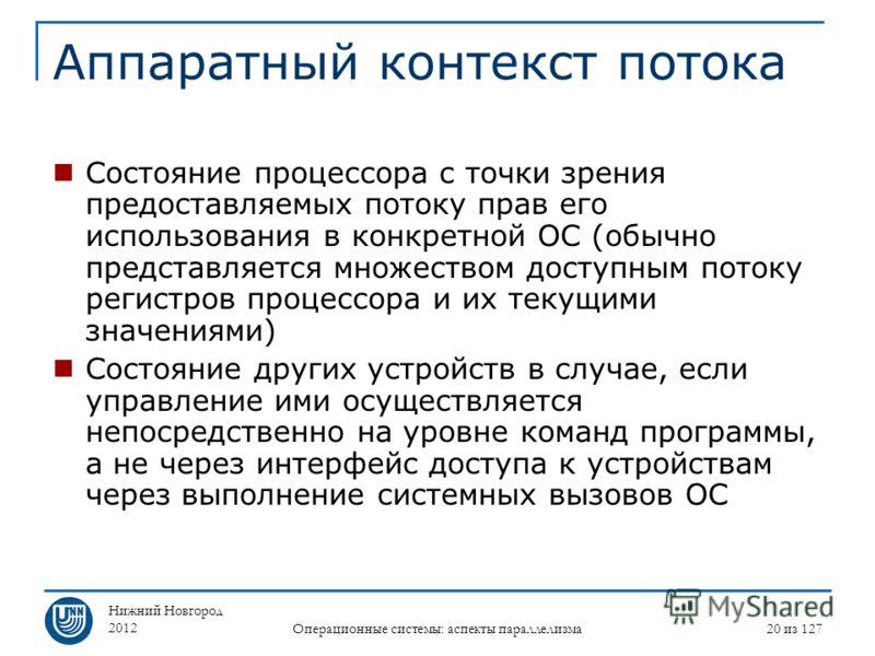 Нижний Новгород 2012 Операционные системы: аспекты параллелизма 20 из 127 Аппаратный контекст потока Состояние процессора с точки зрения предоставляемых потоку прав его использования в конкретной ОС (обычно представляется множеством доступным потоку