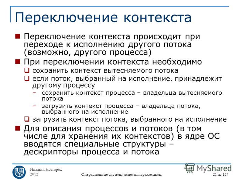 Нижний Новгород 2012 Операционные системы: аспекты параллелизма 21 из 127 Переключение контекста Переключение контекста происходит при переходе к исполнению другого потока (возможно, другого процесса) При переключении контекста необходимо сохранить к