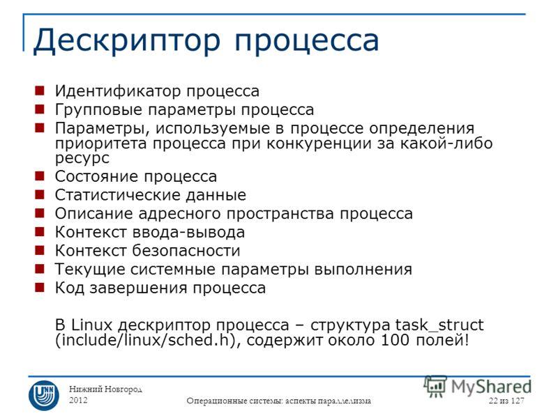 Нижний Новгород 2012 Операционные системы: аспекты параллелизма 22 из 127 Дескриптор процесса Идентификатор процесса Групповые параметры процесса Параметры, используемые в процессе определения приоритета процесса при конкуренции за какой-либо ресурс