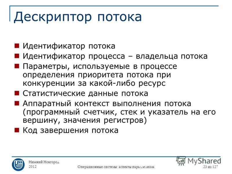 Нижний Новгород 2012 Операционные системы: аспекты параллелизма 23 из 127 Дескриптор потока Идентификатор потока Идентификатор процесса – владельца потока Параметры, используемые в процессе определения приоритета потока при конкуренции за какой-либо
