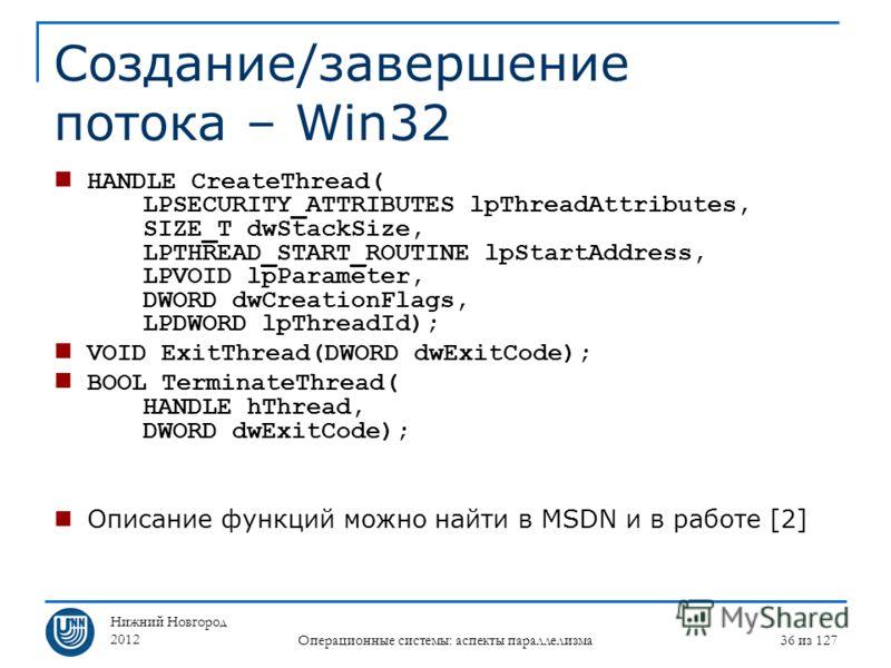 Нижний Новгород 2012 Операционные системы: аспекты параллелизма 36 из 127 Создание/завершение потока – Win32 HANDLE CreateThread( LPSECURITY_ATTRIBUTES lpThreadAttributes, SIZE_T dwStackSize, LPTHREAD_START_ROUTINE lpStartAddress, LPVOID lpParameter,