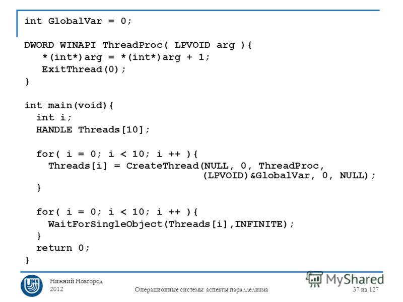 Нижний Новгород 2012 Операционные системы: аспекты параллелизма 37 из 127 int GlobalVar = 0; DWORD WINAPI ThreadProc( LPVOID arg ){ *(int*)arg = *(int*)arg + 1; ExitThread(0); } int main(void){ int i; HANDLE Threads[10]; for( i = 0; i < 10; i ++ ){ T