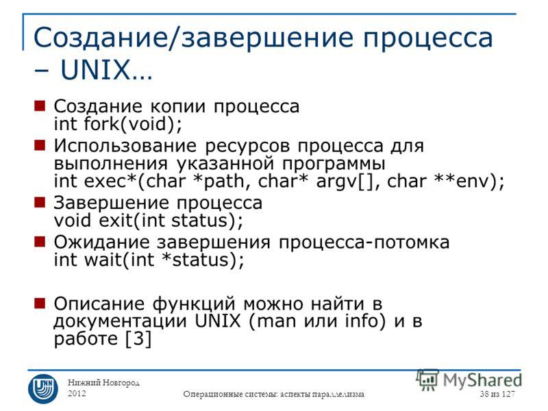 Нижний Новгород 2012 Операционные системы: аспекты параллелизма 38 из 127 Создание/завершение процесса – UNIX… Создание копии процесса int fork(void); Использование ресурсов процесса для выполнения указанной программы int exec*(char *path, char* argv